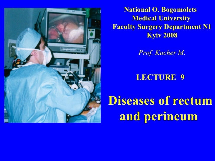 LECTURE  9 Diseases of rectum and perineum  National O. Bogomolets  Medical University  Faculty Surgery Department N1 Kyiv...