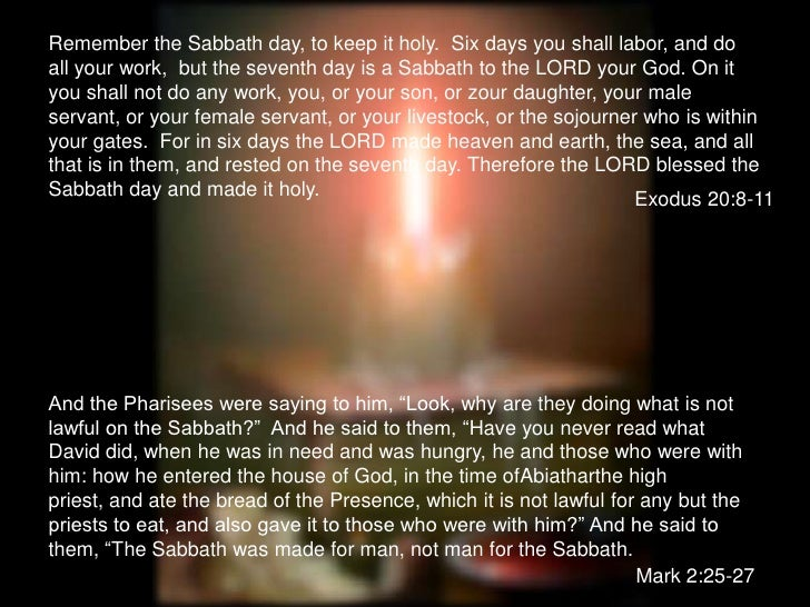Remember the Sabbath day, to keep it holy.  Six days you shall labor, and do all your work,  but the seventh day is a Sabb...