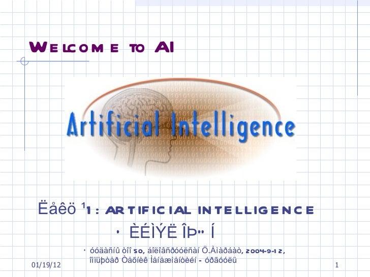 Welcome to AI  <ul><li>Ëåêö ¹1: ARTIFICIAL INTELLIGENCE </li></ul><ul><li>  ÕÈÉÌÝË ÎÞÓÍ </li></ul>01/19/12 Õóóäàñíû òîî 50...