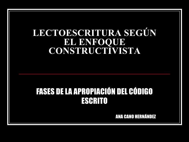 LECTOESCRITURA SEGÚN EL ENFOQUE CONSTRUCTIVISTA FASES DE LA APROPIACIÓN DEL CÓDIGO ESCRITO ANA CANO HERNÁNDEZ