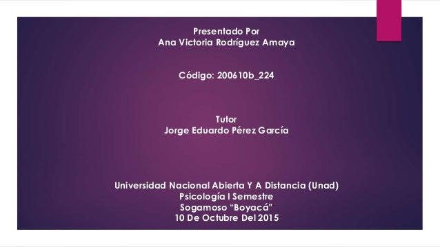 Presentado Por Ana Victoria Rodríguez Amaya Código: 200610b_224 Tutor Jorge Eduardo Pérez García Universidad Nacional Abie...
