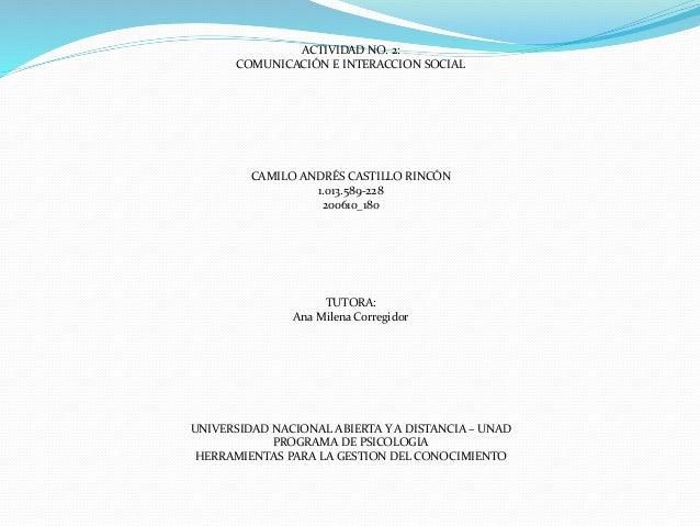 ACTIVIDAD NO. 2: COMUNICACIÓN E INTERACCION SOCIAL CAMILO ANDRÉS CASTILLO RINCÓN 1.013.589-228 200610_180 TUTORA: Ana Mile...