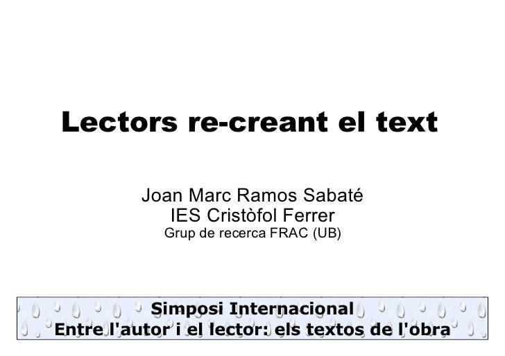 Lectors re-creant el text <ul><ul><li>Joan Marc Ramos Sabaté </li></ul></ul><ul><ul><li>IES Cristòfol Ferrer </li></ul></u...