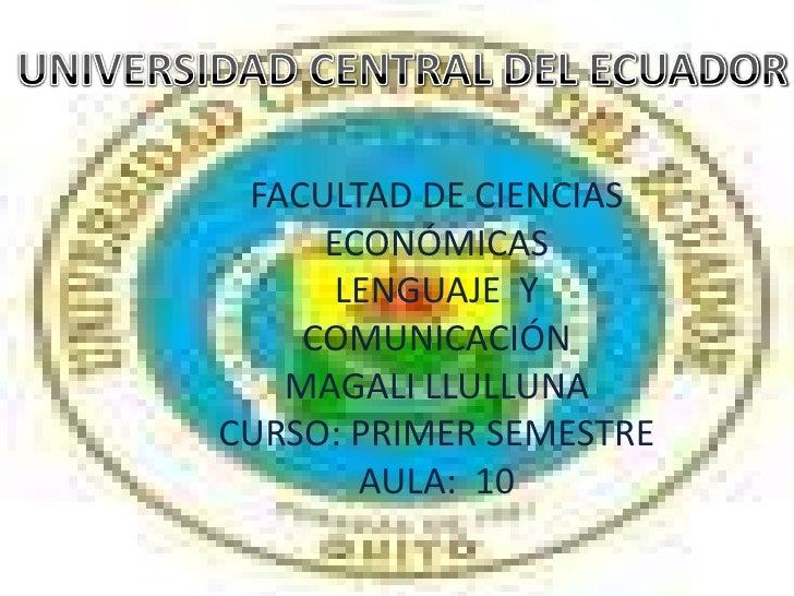 UNIVERSIDAD CENTRAL DEL ECUADOR<br />FACULTAD DE CIENCIAS ECONÓMICAS<br />LENGUAJE  Y COMUNICACIÓN<br />MAGALI LLULLUNA<br...