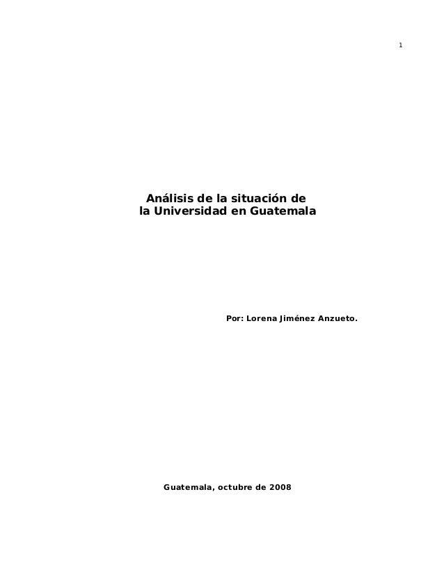 1 Análisis de la situación de la Universidad en Guatemala Por: Lorena Jiménez Anzueto. Guatemala, octubre de 2008
