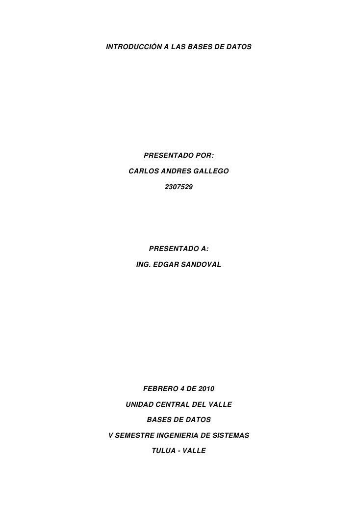 INTRODUCCIÓN A LAS BASES DE DATOS<br />PRESENTADO POR:<br />CARLOS ANDRES GALLEGO<br />2307529<br />PRESENTADO A:<br />ING...