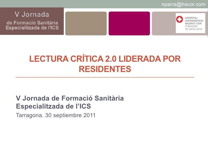nparra@hscor.com    LECTURA CRÍTICA 2.0 LIDERADA POR             RESIDENTESV Jornada de Formació SanitàriaEspecialitzada d...