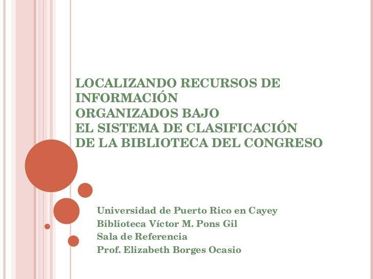 LOCALIZANDO RECURSOS DE INFORMACIÓN  ORGANIZADOS BAJO  EL SISTEMA DE CLASIFICACIÓN  DE LA BIBLIOTECA DEL CONGRESO Universi...