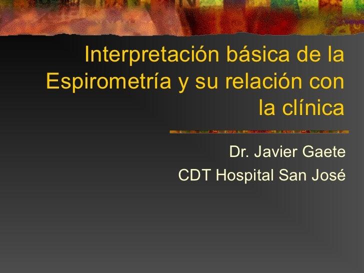Interpretación básica de laEspirometría y su relación con                      la clínica                   Dr. Javier Gae...