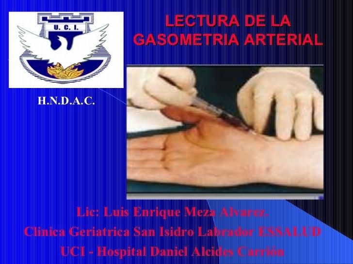 LECTURA DE LA GASOMETRIA ARTERIAL Lic: Luis Enrique Meza Alvarez. Clinica Geriatrica San Isidro Labrador ESSALUD UCI - Hos...