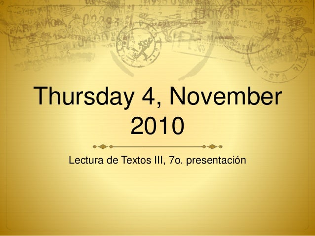 Thursday 4, November 2010 Lectura de Textos III, 7o. presentación