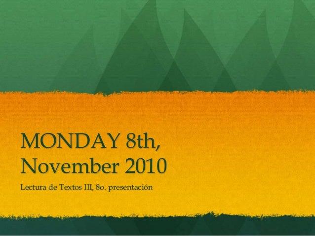 MONDAY 8th, November 2010 Lectura de Textos III, 8o. presentación