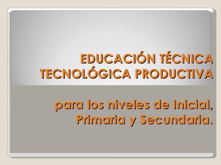 EDUCACIÓN TÉCNICA TECNOLÓGICA PRODUCTIVA   para los niveles de Inicial, Primaria y Secundaria.