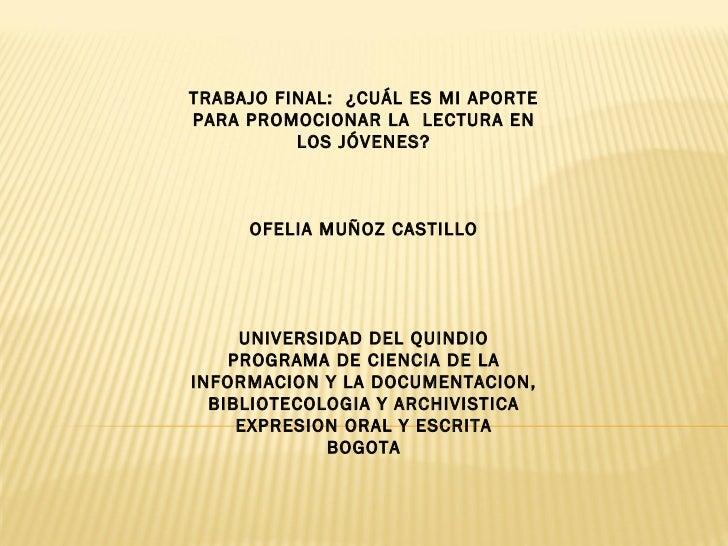 TRABAJO FINAL:  ¿CUÁL ES MI APORTE PARA PROMOCIONAR LA  LECTURA EN LOS JÓVENES?    OFELIA MUÑOZ CASTILLO     UNIVER...