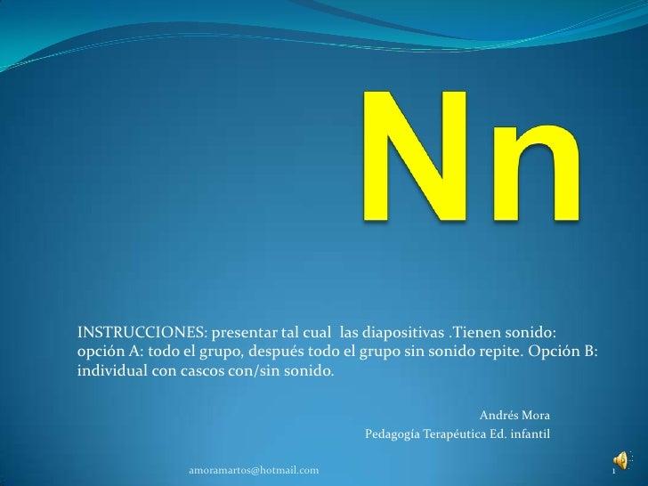 Nn<br />INSTRUCCIONES: presentar tal cual  las diapositivas .Tienen sonido: <br />opción A: todo el grupo, después todo el...