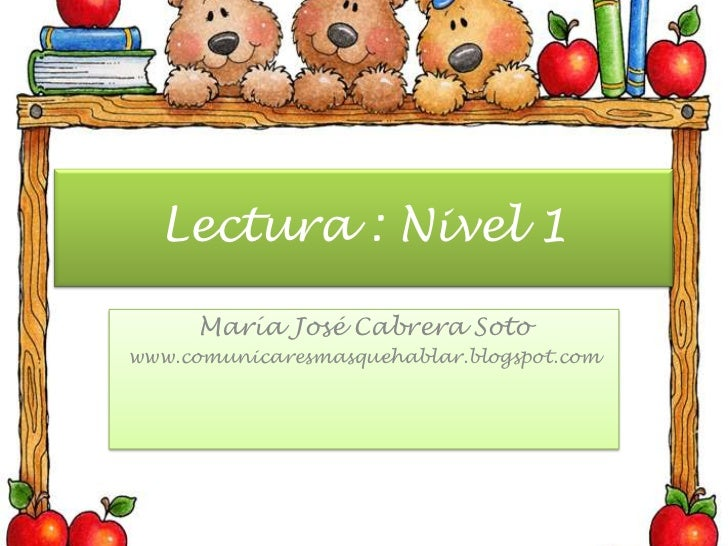 Lectura : Nivel 1<br />María José Cabrera Soto<br />www.comunicaresmasquehablar.blogspot.com<br />