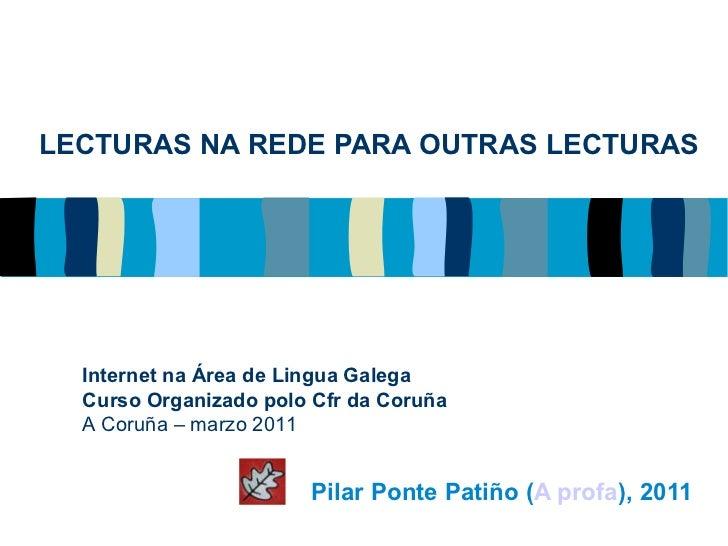 LECTURAS NA REDE PARA OUTRAS LECTURAS Pilar Ponte Patiño ( A profa ), 2011 Internet na Área de Lingua Galega Curso Organiz...