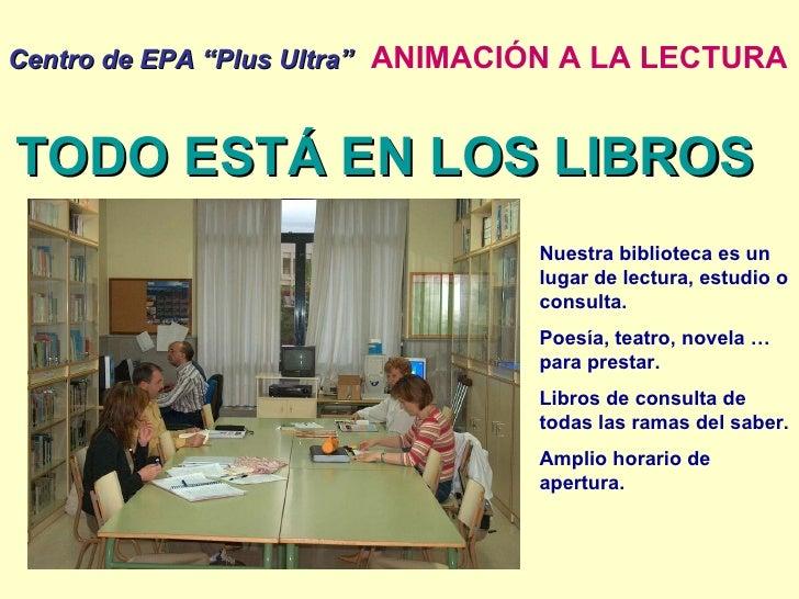 """Centro de EPA """"Plus Ultra""""   ANIMACIÓN A LA LECTURA TODO ESTÁ EN LOS LIBROS Nuestra biblioteca es un lugar de lectura, est..."""
