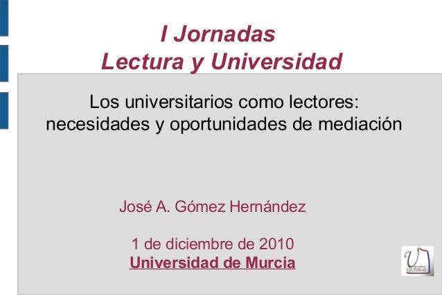 I Jornadas Lectura y Universidad José A. Gómez Hernández 1 de diciembre de 2010 Universidad de Murcia Los universitarios c...