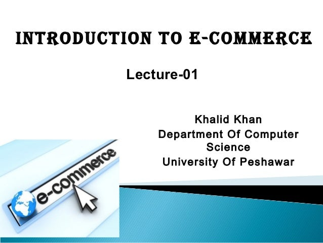 IntroductIon to E-commErcE         Lecture-01                   Khalid Khan             Department Of Computer            ...