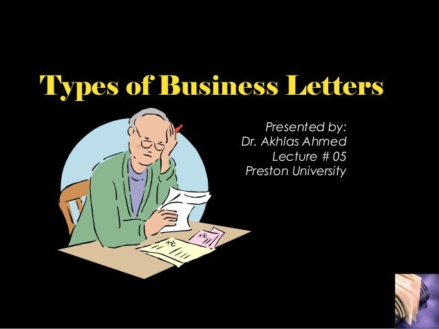 Types of Business Letters Presented by: Dr. Akhlas Ahmed Lecture # 05 Preston University