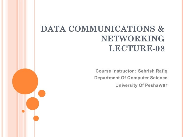DATA COMMUNICATIONS &          NETWORKING           LECTURE-08         Course Instructor : Sehrish Rafiq         Departmen...