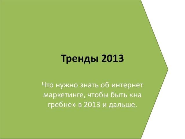 Тренды 2013Что нужно знать об интернетмаркетинге, чтобы быть «на гребне» в 2013 и дальше.