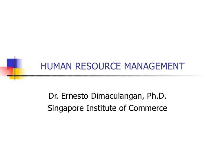 HUMAN RESOURCE MANAGEMENT Dr. Ernesto Dimaculangan, Ph.D. Singapore Institute of Commerce