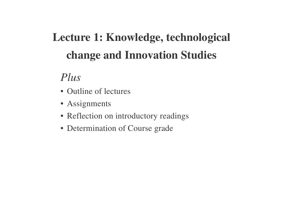 Lecture 1: Knowledge, technological      change and Innovation Studies  Plus  •   Outline of lectures  •   Assignments  • ...