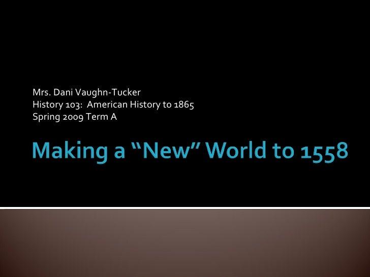 Mrs. Dani Vaughn-Tucker History 103:  American History to 1865 Spring 2009 Term A