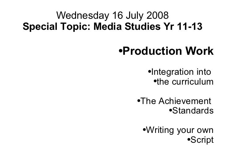 Wednesday 16 July 2008 Special Topic: Media Studies Yr 11-13 <ul><ul><li>Production Work </li></ul></ul><ul><ul><li>Integr...