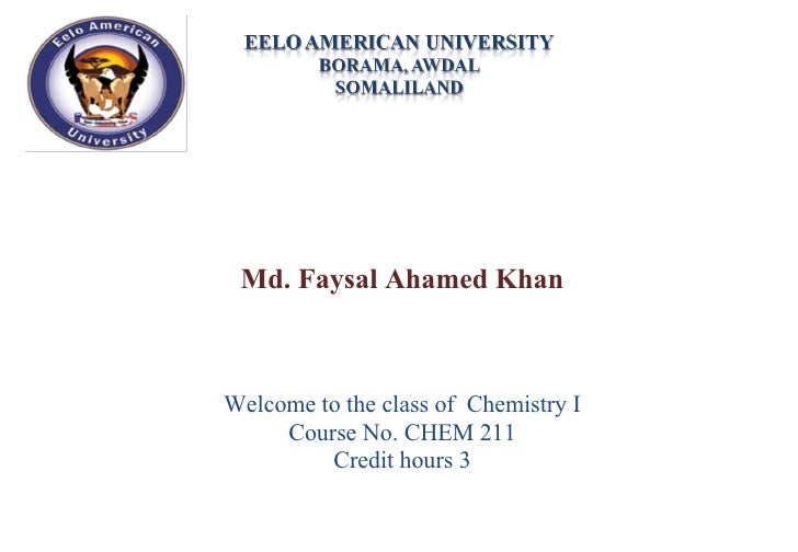 Md. Faysal Ahamed Khan Welcome to the class of  Chemistry I Course No. CHEM 211 Credit hours 3