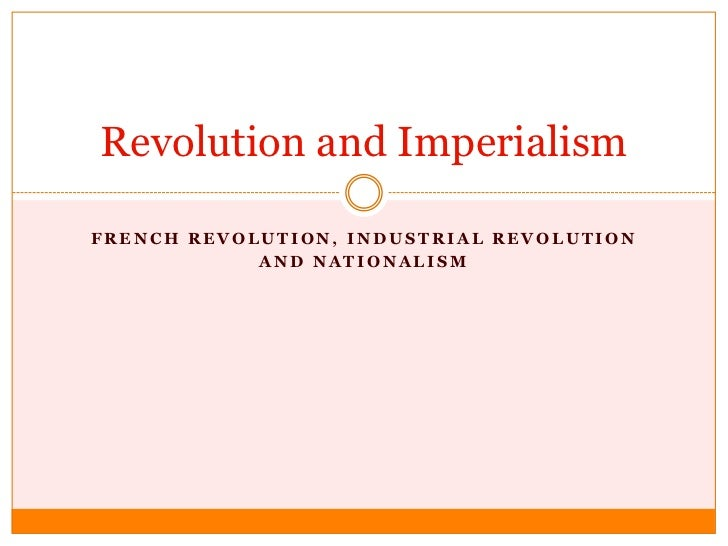 Revolution and ImperialismFRENCH REVOLUTION, INDUSTRIAL REVOLUTION            AND NATIONALISM