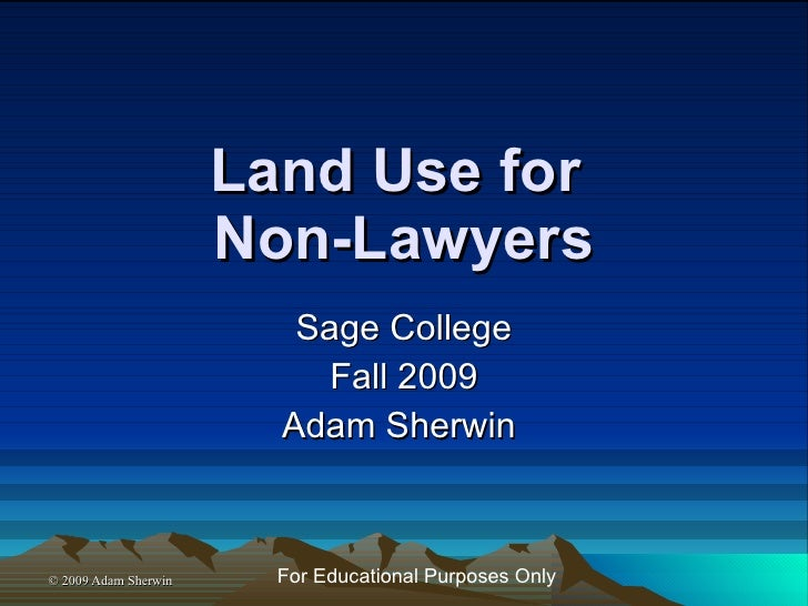 Land Use for  Non-Lawyers Sage College Fall 2009 Adam Sherwin  For Educational Purposes Only