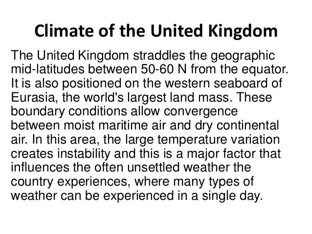 Climate of the United Kingdom The United Kingdom straddles the geographic mid-latitudes between 50-60 N from the equator. ...