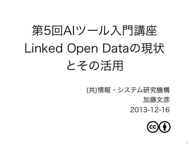 第5回AIツール入門講座 Linked Open Dataの現状 とその活用 (共)情報・システム研究機構 加藤文彦 2013-12-16  1