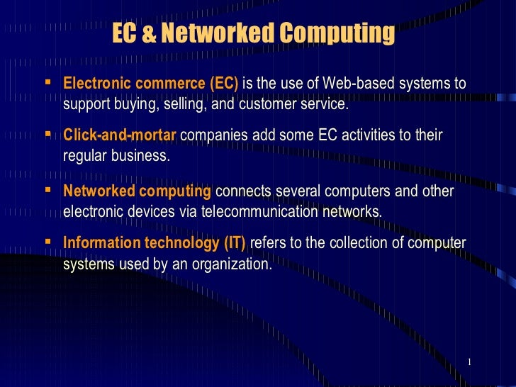 EC & Networked Computing <ul><li>Electronic commerce (EC)  is the use of Web-based systems to support buying, selling, and...