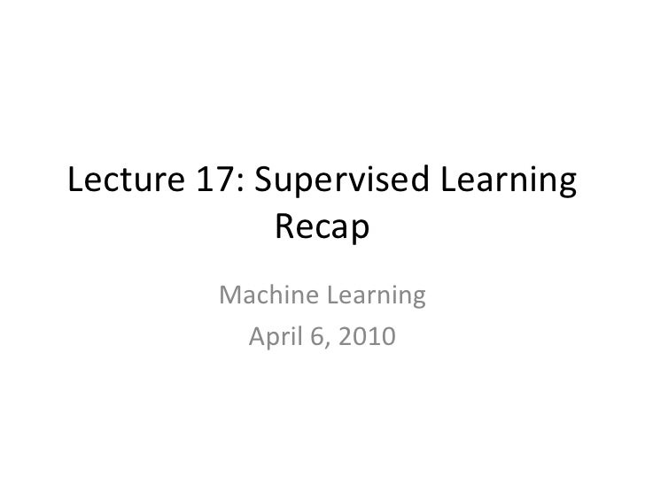 Lecture 17: Supervised Learning Recap<br />Machine Learning<br />April 6, 2010<br />