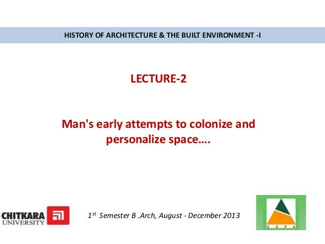 HISTORY OF ARCHITECTURE & THE BUILT ENVIRONMENT -I LECTURE-2 Man's early attempts to colonize and personalize space…. 1st ...