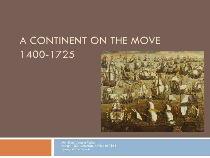 A CONTINENT ON THE MOVE 1400-1725 Mrs. Dani Vaughn-Tucker History 103:  American History to 1865 Spring 2009 Term A