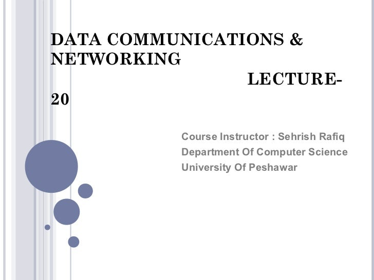 DATA COMMUNICATIONS &NETWORKING                LECTURE-20          Course Instructor : Sehrish Rafiq          Department O...