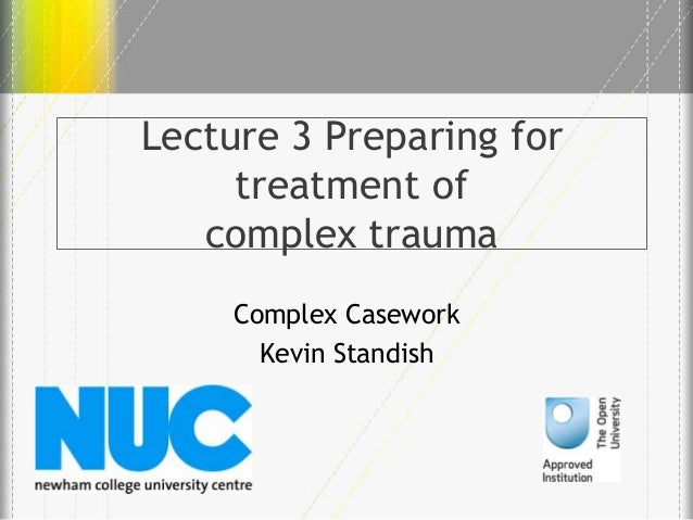 Lecture 3 Preparing for treatment of complex trauma Complex Casework Kevin Standish