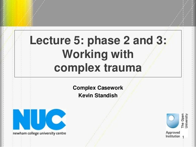 Lecture 5: phase 2 and 3: Working with complex trauma Complex Casework Kevin Standish 1