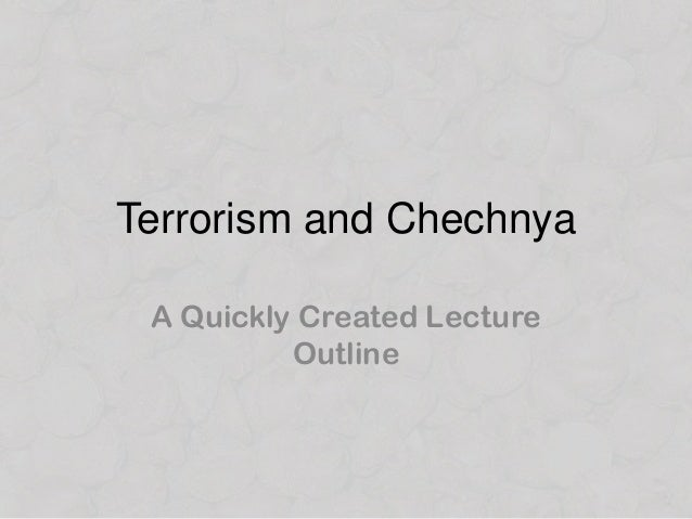 Hastily Assembled Lecture Notes on Terrorism and Chechnya