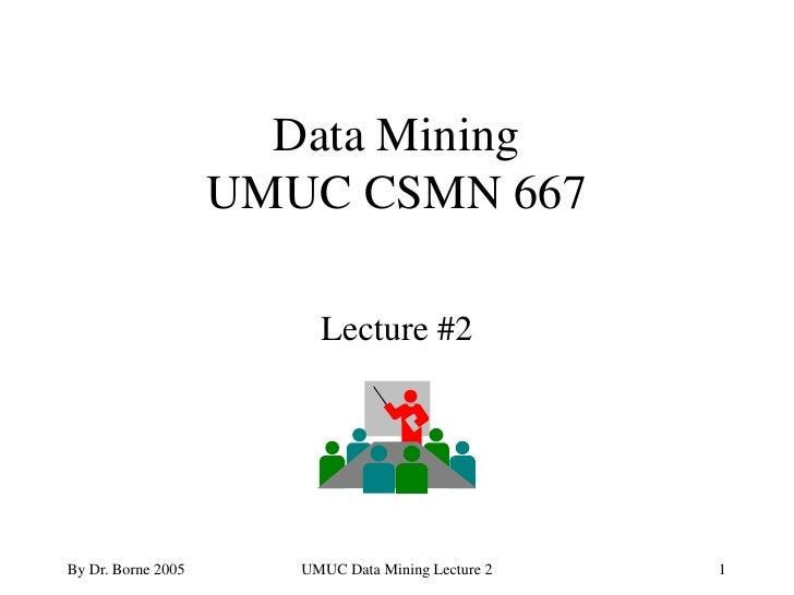 Data Mining                     UMUC CSMN 667                           Lecture #2     By Dr. Borne 2005      UMUC Data Mi...