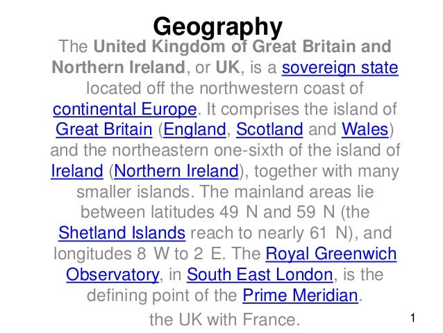 Geography  The United Kingdom of Great Britain and Northern Ireland, or UK, is a sovereign state located off the northwest...