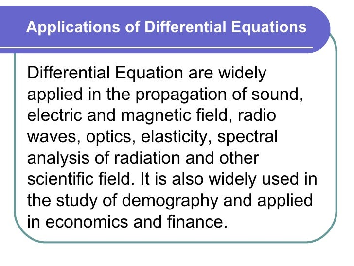 Applications of Differential Equations Differential Equation are widely applied in the propagation of sound, electric and ...