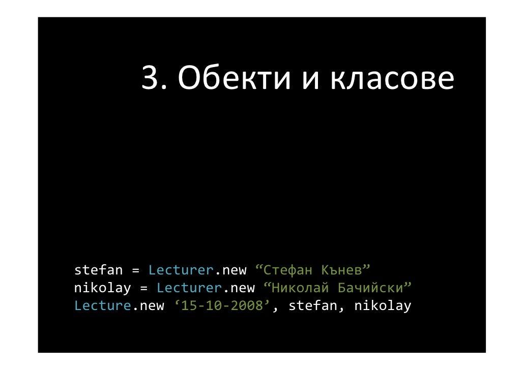 "3.Обектиикласове    stefan =Lecturer.new ""СтефанКънев"" nikolay =Lecturer.new ""НиколайБачийски"" Lecture.new '15‐10‐2..."