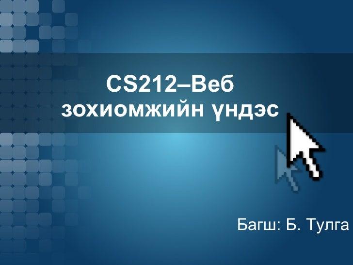 CS212 –Веб зохиомжийн үндэс Багш: Б. Тулга