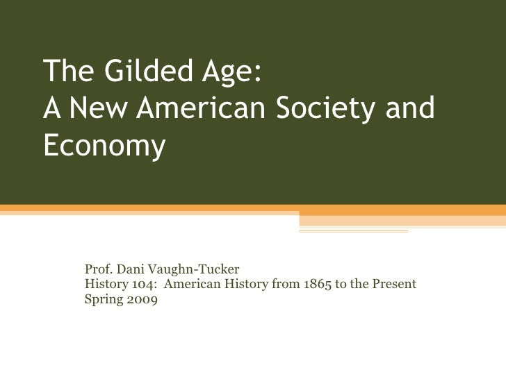 The Gilded Age:  A New American Society and Economy Prof. Dani Vaughn-Tucker History 104:  American History from 1865 to t...